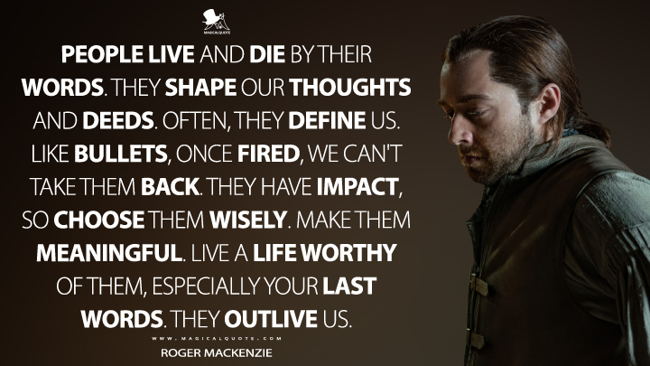 People live and die by their words. They shape our thoughts and deeds. Often, they define us. Like bullets, once fired, we can't take them back. They have impact, so choose them wisely. Make them meaningful. Live a life worthy of them, especially your last words. They outlive us. - Roger MacKenzie (Outlander Quotes)