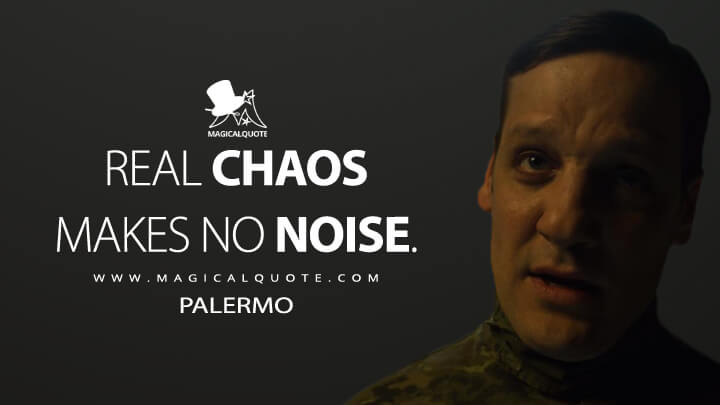 Real chaos makes no noise. - Palermo (Money Heist Quotes)