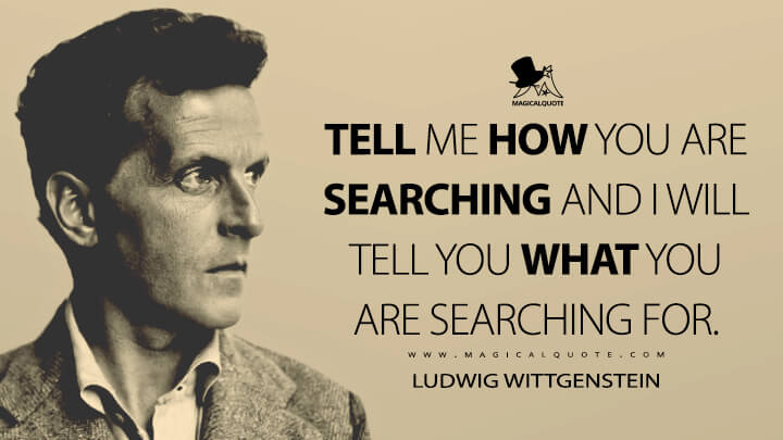 Tell me how you are searching and I will tell you what you are searching for. - Ludwig Wittgenstein Quotes