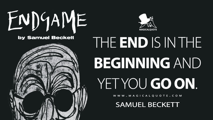 The end is in the beginning and yet you go on. - Samuel Beckett (Endgame Quotes)
