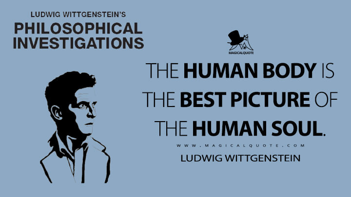 The human body is the best picture of the human soul. - Ludwig Wittgenstein (Philosophical Investigations Quotes)