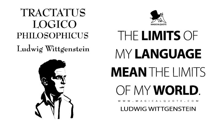 The limits of my language mean the limits of my world. - Ludwig Wittgenstein (Tractatus Logico-Philosophicus Quotes)