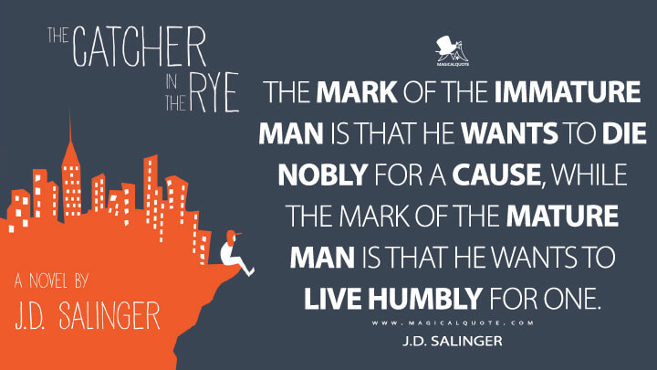 The mark of the immature man is that he wants to die nobly for a cause, while the mark of the mature man is that he wants to live humbly for one. - J.D. Salinger (The Catcher in the Rye Quotes)