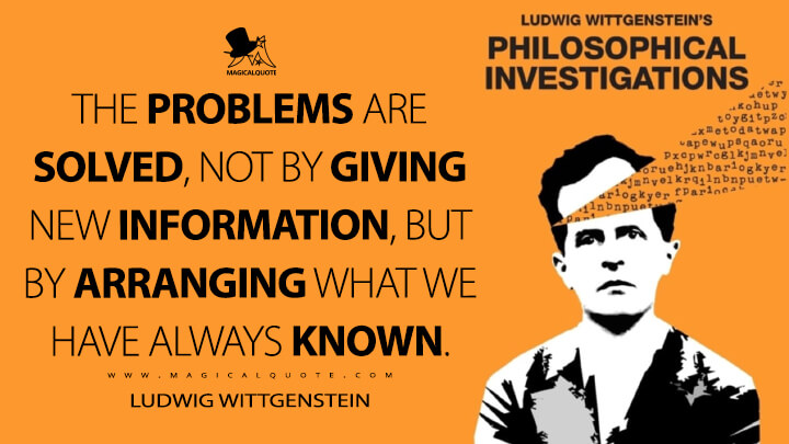 The problems are solved, not by giving new information, but by arranging what we have always known. - Ludwig Wittgenstein (Philosophical Investigations Quotes)