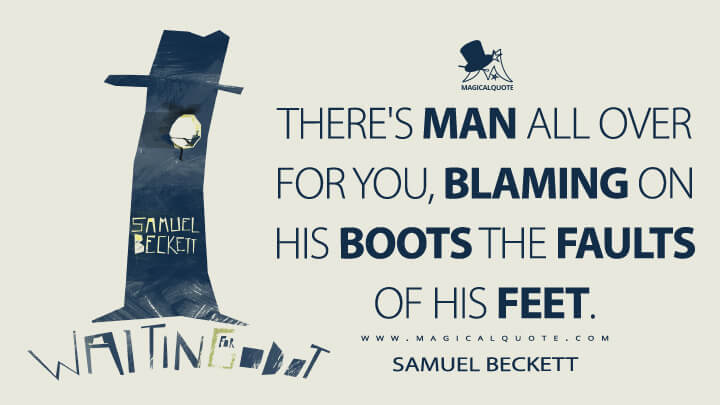 There's man all over for you, blaming on his boots the faults of his feet. - Samuel Beckett (Waiting for Godot Quotes)