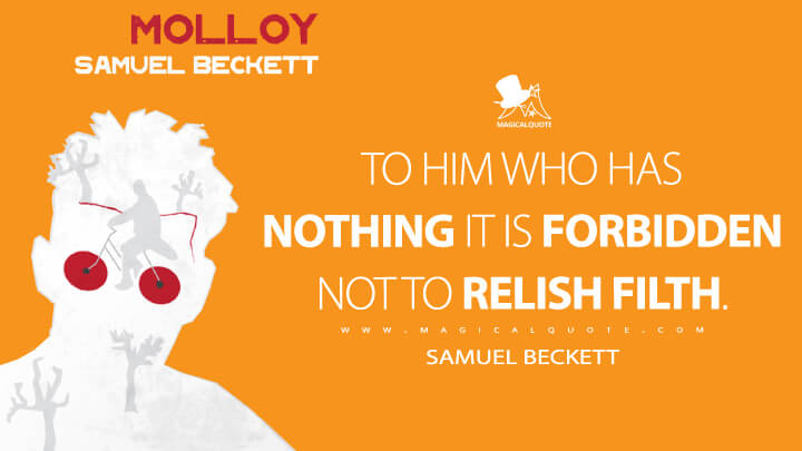 To him who has nothing it is forbidden not to relish filth. - Samuel Beckett (Molloy Quotes)