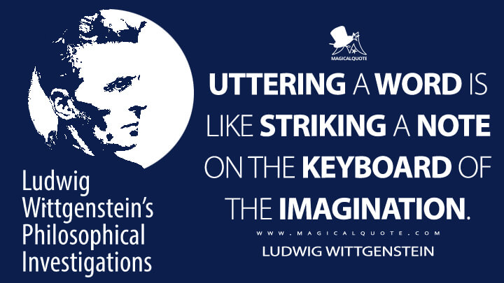 Uttering a word is like striking a note on the keyboard of the imagination. - Ludwig Wittgenstein (Philosophical Investigations Quotes)