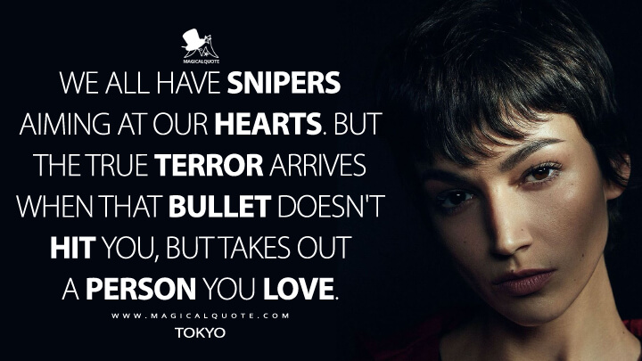We all have snipers aiming at our hearts. But the true terror arrives when that bullet doesn't hit you, but takes out a person you love. - Tokyo (Money Heist Quotes)