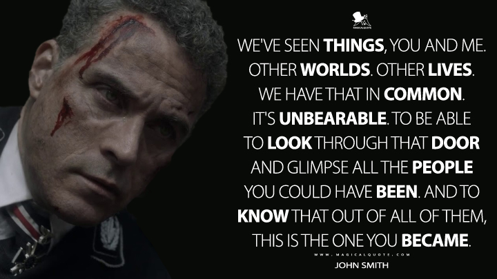 We've seen things, you and me. Other worlds. Other lives. We have that in common. It's unbearable. To be able to look through that door and glimpse all the people you could have been. And to know that out of all of them, this is the one you became. - John Smith (The Man in the High Castle Quotes)