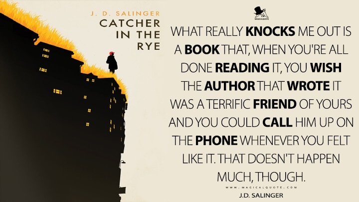 What really knocks me out is a book that, when you're all done reading it, you wish the author that wrote it was a terrific friend of yours and you could call him up on the phone whenever you felt like it. That doesn't happen much, though. - J.D. Salinger (The Catcher in the Rye Quotes)
