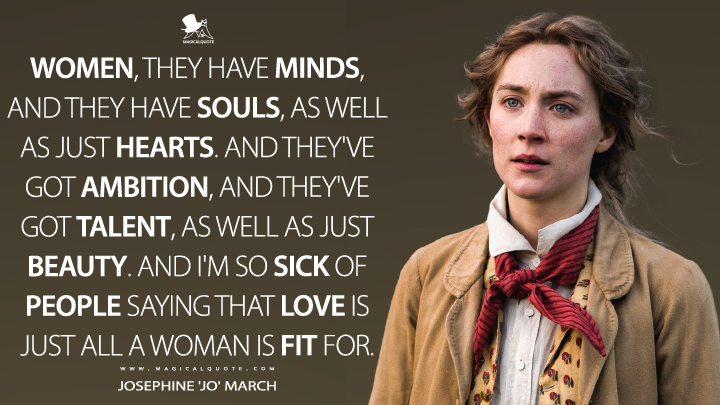 Women, they have minds, and they have souls, as well as just hearts. And they've got ambition, and they've got talent, as well as just beauty. And I'm so sick of people saying that love is just all a woman is fit for. - Josephine 'Jo' March (Little Women Quotes)