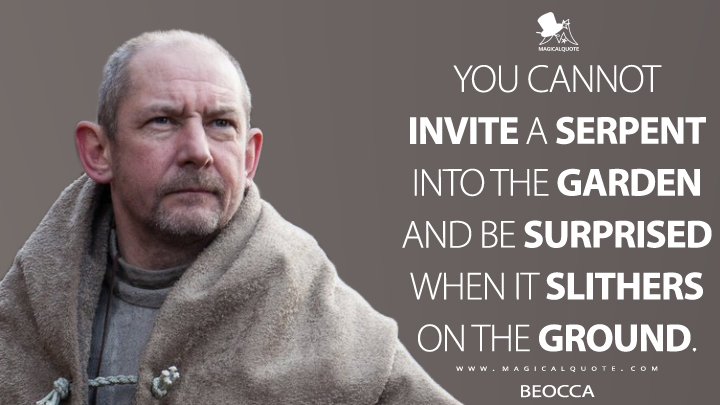 You cannot invite a serpent into the garden and be surprised when it slithers on the ground. - Beocca (The Last Kingdom Quotes)