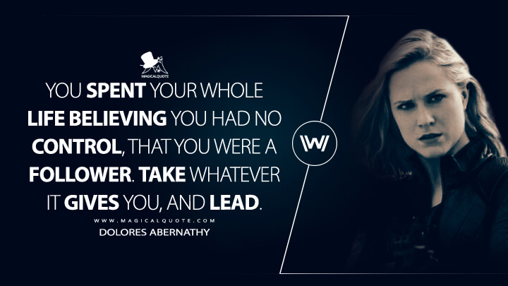 You spent your whole life believing you had no control, that you were a follower. Take whatever it gives you, and lead. - Dolores Abernathy (Westworld Quotes)