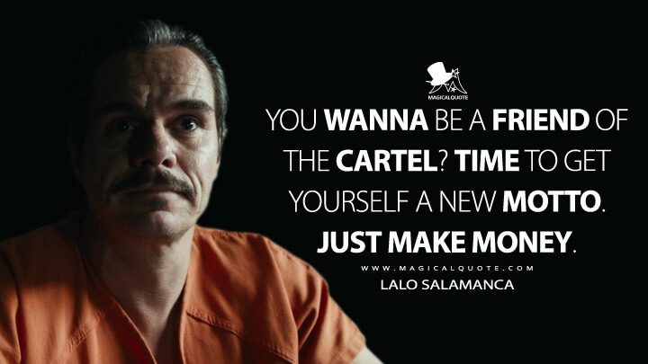 You wanna be a friend of the cartel? Time to get yourself a new motto. Just Make Money. - Lalo Salamanca (Better Call Saul Quotes)