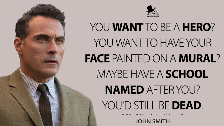 You want to be a hero? You want to have your face painted on a mural? Maybe have a school named after you? You'd still be dead. - John Smith (The Man in the High Castle Quotes)