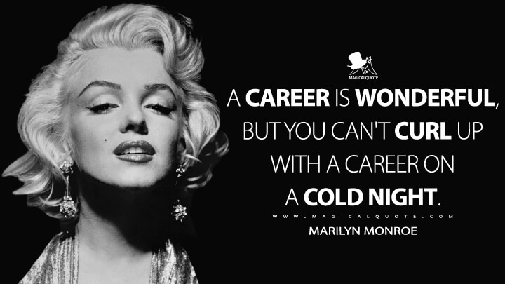 A career is wonderful, but you can't curl up with a career on a cold night. - Marilyn Monroe Quotes
