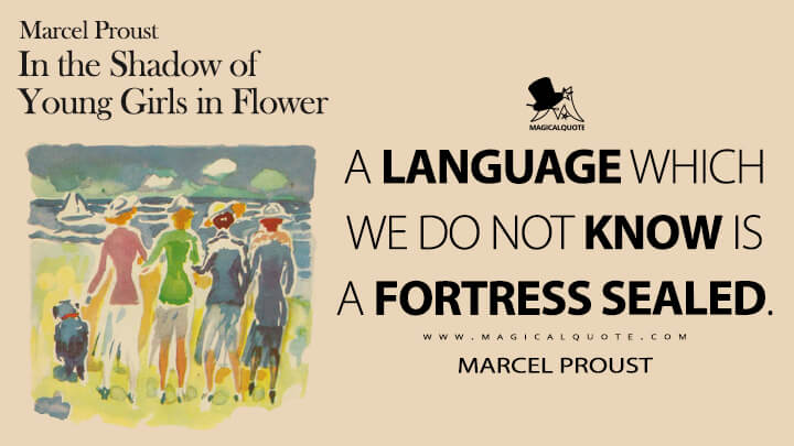 A language which we do not know is a fortress sealed. - Marcel Proust (In Search of Lost Time Quotes)