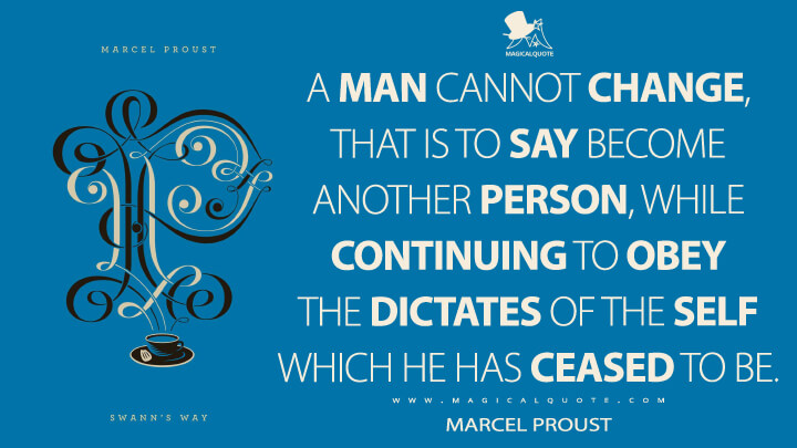 A man cannot change, that is to say become another person, while continuing to obey the dictates of the self which he has ceased to be. - Marcel Proust (In Search of Lost Time Quotes)