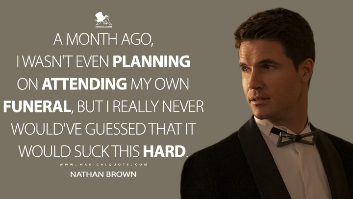 A month ago, I wasn't even planning on attending my own funeral, but I really never would've guessed that it would suck this hard. - Nathan Brown (Upload Quotes)