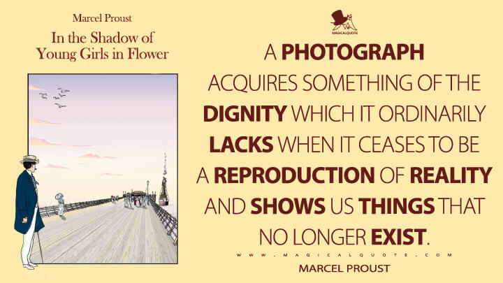 A photograph acquires something of the dignity which it ordinarily lacks when it ceases to be a reproduction of reality and shows us things that no longer exist. - Marcel Proust (In Search of Lost Time Quotes)