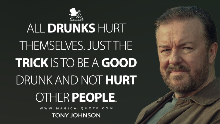 All drunks hurt themselves. Just the trick is to be a good drunk and not hurt other people. - Tony Johnson (After Life Quotes)