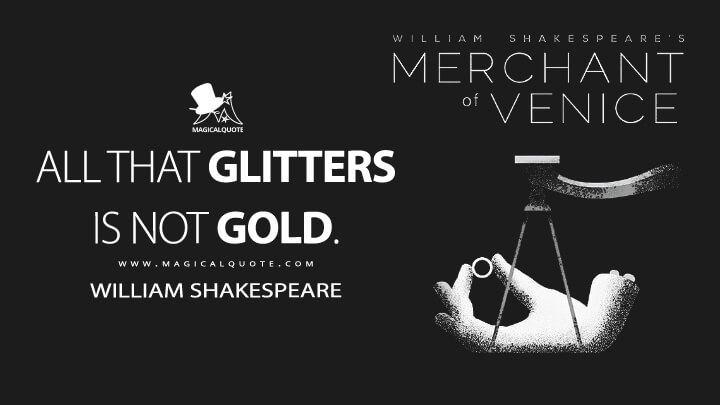 All that glitters is not gold. - William Shakespeare (The Merchant of Venice Quotes)