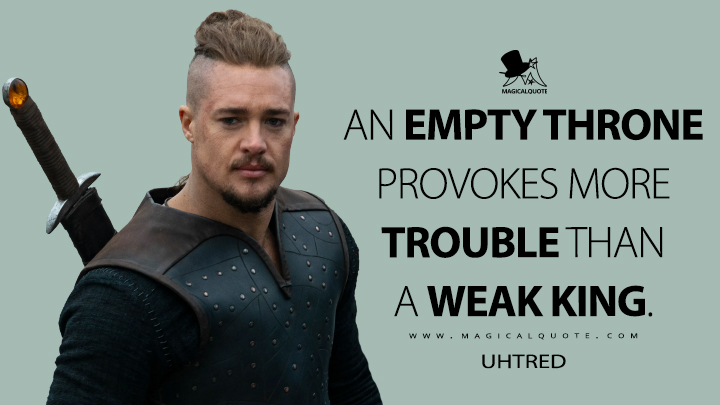 An empty throne provokes more trouble than a weak king. - Uhtred (The Last Kingdom Quotes)