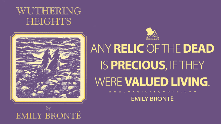 Any relic of the dead is precious, if they were valued living. - Emily Brontë (Wuthering Heights Quotes)