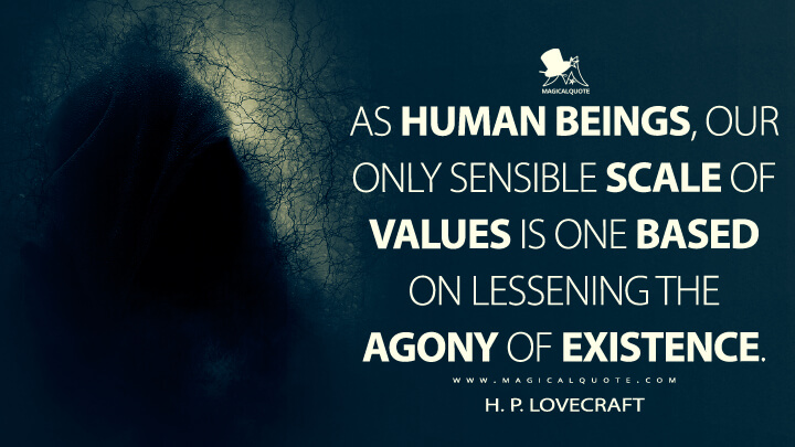 As human beings, our only sensible scale of values is one based on lessening the agony of existence. - H. P. Lovecraft Quotes