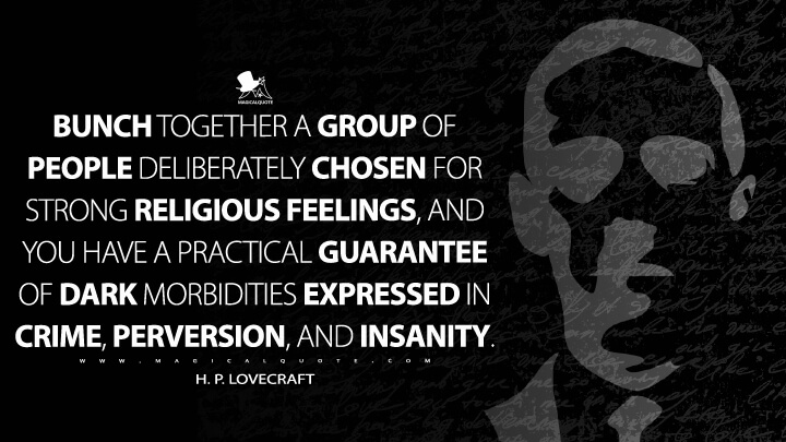 Bunch together a group of people deliberately chosen for strong religious feelings, and you have a practical guarantee of dark morbidities expressed in crime, perversion, and insanity. - H. P. Lovecraft Quotes