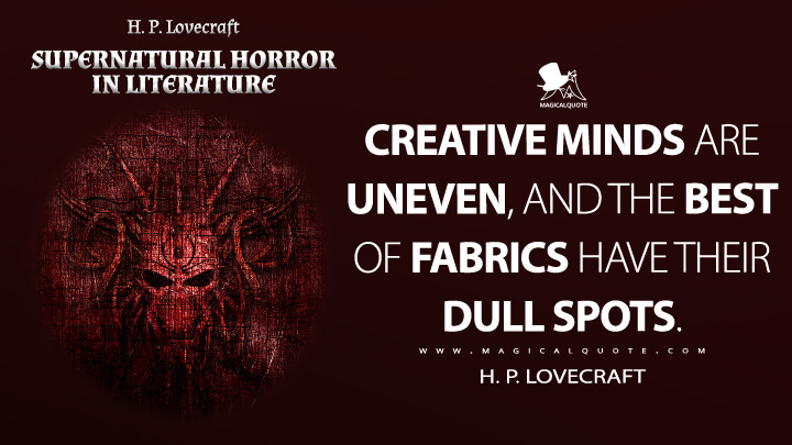 Creative minds are uneven, and the best of fabrics have their dull spots. - H. P. Lovecraft (Supernatural Horror in Literature Quotes)