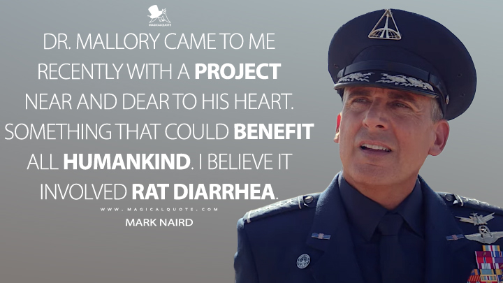 Dr. Mallory came to me recently with a project near and dear to his heart. Something that could benefit all humankind. I believe it involved rat diarrhea. - Mark Naird (Space Force Quotes)