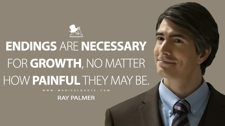 Endings are necessary for growth, no matter how painful they may be. - Ray Palmer (Legends of Tomorrow Quotes)