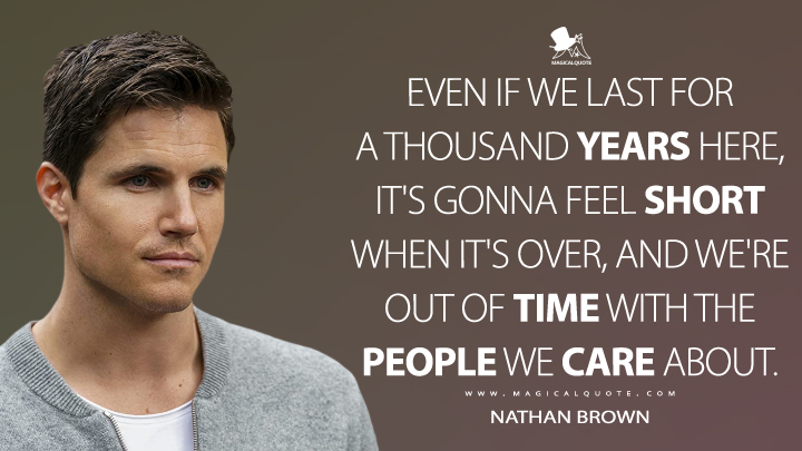 Even if we last for a thousand years here, it's gonna feel short when it's over, and we're out of time with the people we care about. - Nathan Brown (Upload Quotes)