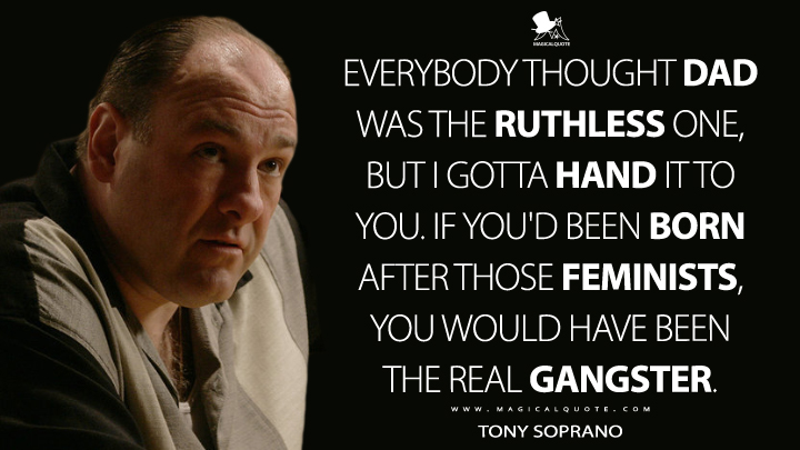 Everybody thought Dad was the ruthless one, but I gotta hand it to you. If you'd been born after those feminists, you would have been the real gangster. - Tony Soprano (The Sopranos Quotes)
