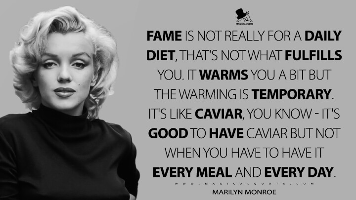 Fame is not really for a daily diet, that's not what fulfills you. It warms you a bit but the warming is temporary. It's like caviar, you know — it's good to have caviar but not when you have to have it every meal and every day. - Marilyn Monroe Quotes