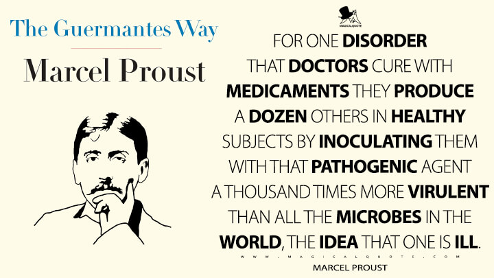 For one disorder that doctors cure with medicaments they produce a dozen others in healthy subjects by inoculating them with that pathogenic agent a thousand times more virulent than all the microbes in the world, the idea that one is ill. - Marcel Proust (In Search of Lost Time Quotes)
