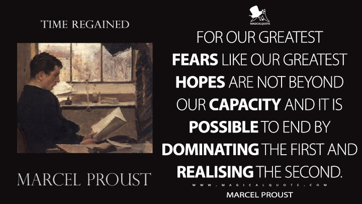 For our greatest fears like our greatest hopes are not beyond our capacity and it is possible to end by dominating the first and realising the second. - Marcel Proust (In Search of Lost Time Quotes)