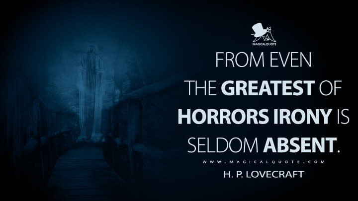 From even the greatest of horrors irony is seldom absent. - H. P. Lovecraft Quotes