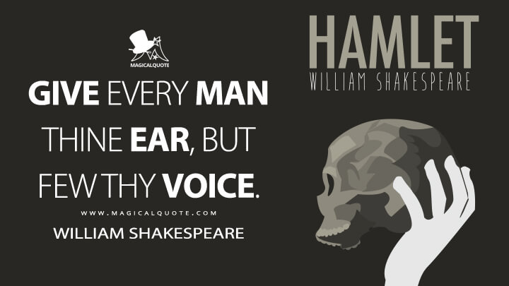 Give every man thine ear, but few thy voice. - William Shakespeare (Hamlet Quotes)