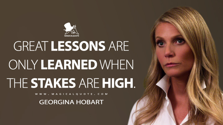 Great lessons are only learned when the stakes are high. - Georgina Hobart (The Politician Quotes)