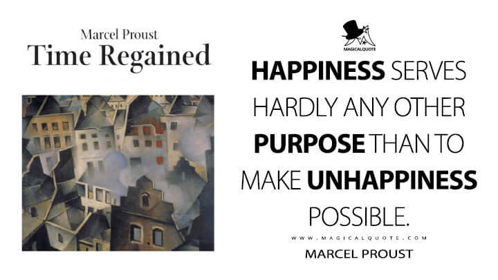 Happiness serves hardly any other purpose than to make unhappiness possible. - Marcel Proust (In Search of Lost Time Quotes)