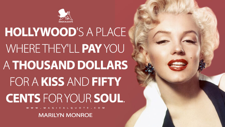 Hollywood's a place where they'll pay you a thousand dollars for a kiss and fifty cents for your soul. - Marilyn Monroe Quotes