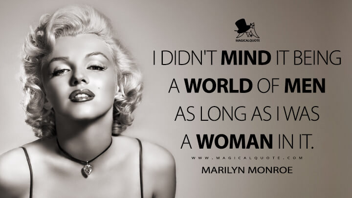 I didn't mind it being a world of men as long as I was a woman in it. - Marilyn Monroe Quotes