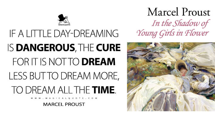 If a little day-dreaming is dangerous, the cure for it is not to dream less but to dream more, to dream all the time. - Marcel Proust (In Search of Lost Time Quotes)
