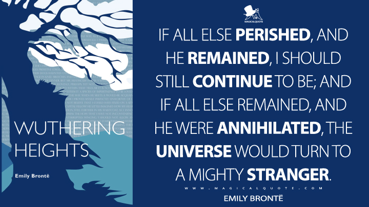 If all else perished, and he remained, I should still continue to be; and if all else remained, and he were annihilated, the universe would turn to a mighty stranger. - Emily Brontë (Wuthering Heights Quotes)