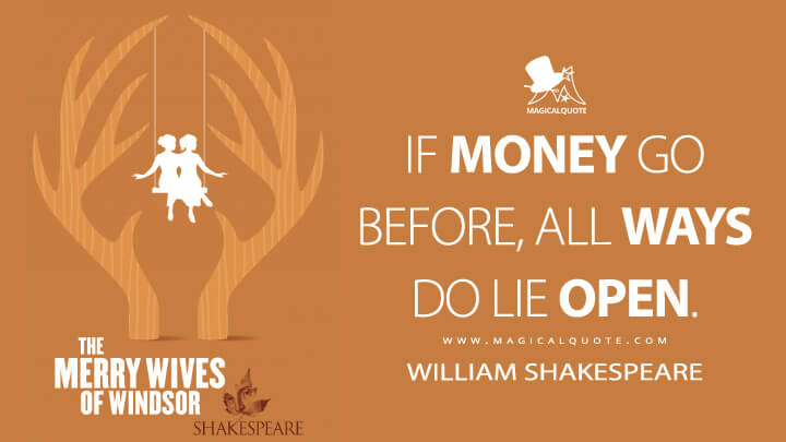 If money go before, all ways do lie open. - William Shakespeare (The Merry Wives of Windsor Quotes)