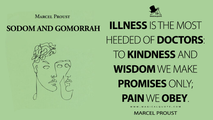 Illness is the most heeded of doctors: to kindness and wisdom we make promises only; pain we obey. - Marcel Proust (In Search of Lost Time Quotes)
