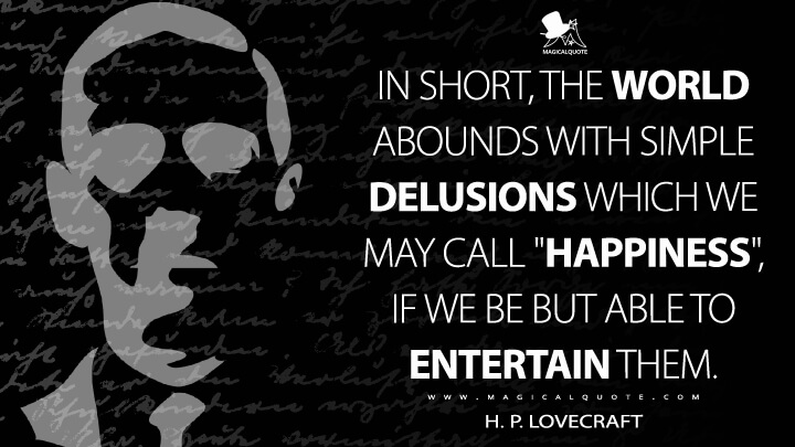 """In short, the world abounds with simple delusions which we may call """"happiness"""", if we be but able to entertain them. - H. P. Lovecraft Quotes"""