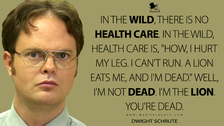 "In the wild, there is no health care. In the wild, health care is, ""How, I hurt my leg. I can't run. A lion eats me, and I'm dead."" Well, I'm not dead. I'm the lion. You're dead. - Dwight Schrute (The Office Quotes)"